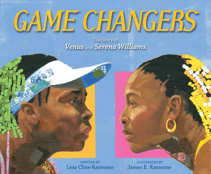 Game Changers: The Story of Venus and Serena Williams by Lesa Cline-Ransome and James E Ransome